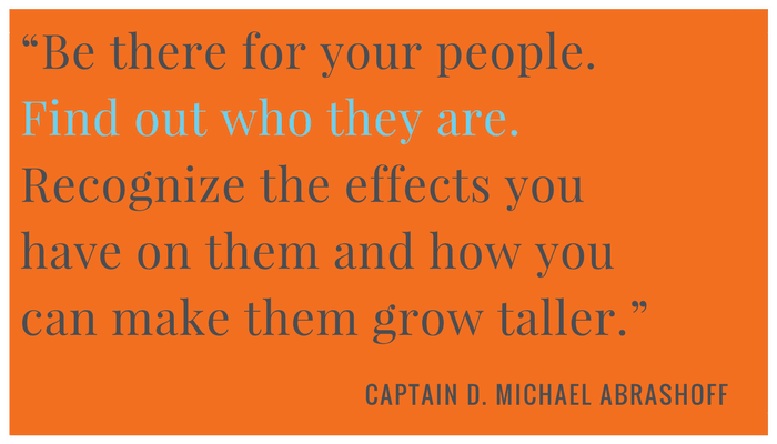 """Be there for your people. Find out who they are. Recognize the affects you have on them and how you can make them grow taller.""  ― Captain D. Michael Abrashoff, ""It's Your Ship"""